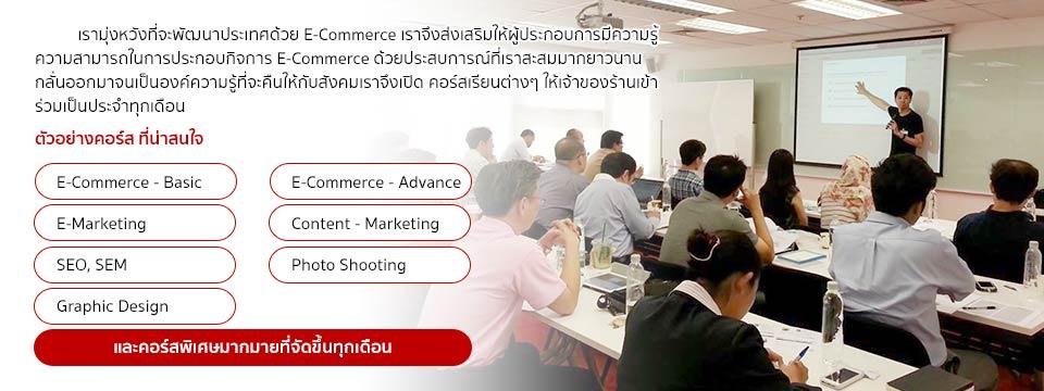 เรามุ่งหวังที่จะพัฒนาประเทศด้วย E-Commerce เราจึงส่งเสริมให้ผู้ประกอบการมีความรู้ความสามารถในการประกอบกิจการ E-Commerce ด้วยประสบการณ์ที่เราสะสมมากยาวนาน กลั่นออกมาจนเป็นองค์ความรู้ที่จะคืนให้กับสังคม เราจึงเปิด คอร์สเรียนต่างๆให้เจ้าของร้านเข้าร่วมเป็นประจำทุกเดือน, ตัวอย่างคอร์ส ที่น่าสนใจ [E-Commerce - Basic][E-Commerce - Advance][E-Marketing][Content - Marketing][SEO,SEM][Photo shotting][Graphic Design]และคอร์สพิเศษมากมายที่จัดขึ้นทุกเดือน