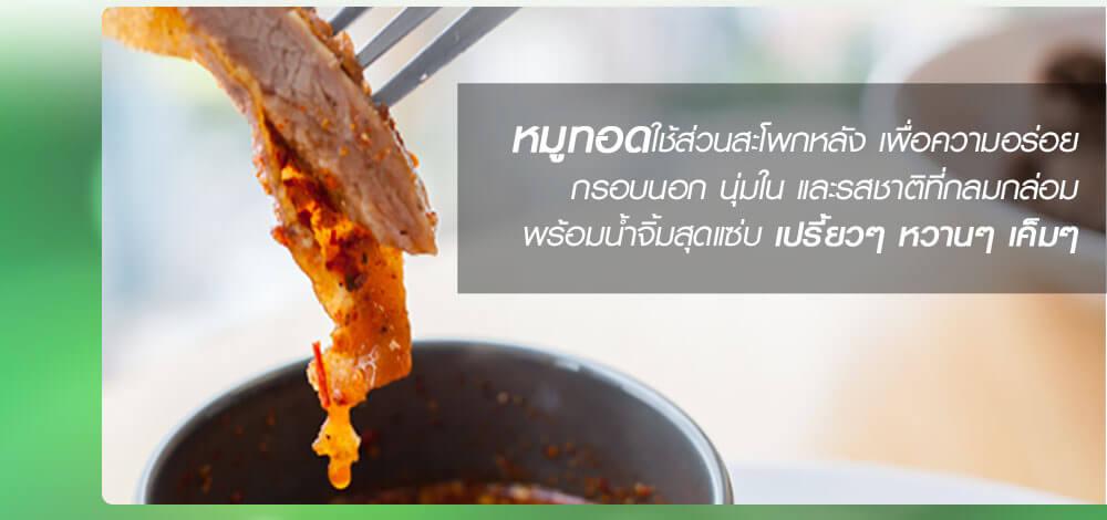 หมูทอดใช้ส่วนสะโพกหลัง เพื่อความอร่อย กรอบนอก นุ่มใน และรสชาติที่กลมกล่อม พร้อมน้ำจิ้มสุดแซ่บ เปรี้ยวๆ หวานๆ เค็มๆ